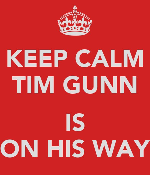 KEEP CALM TIM GUNN  IS ON HIS WAY