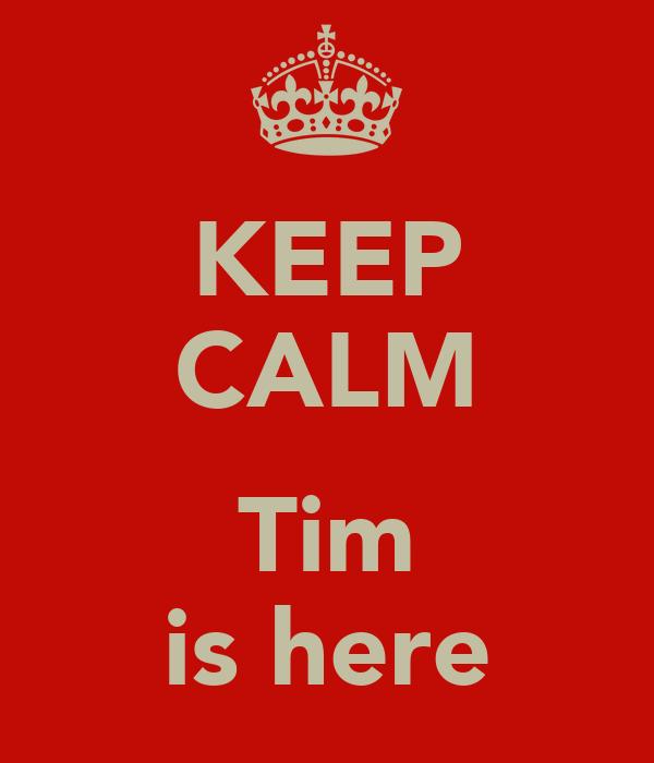 KEEP CALM  Tim is here