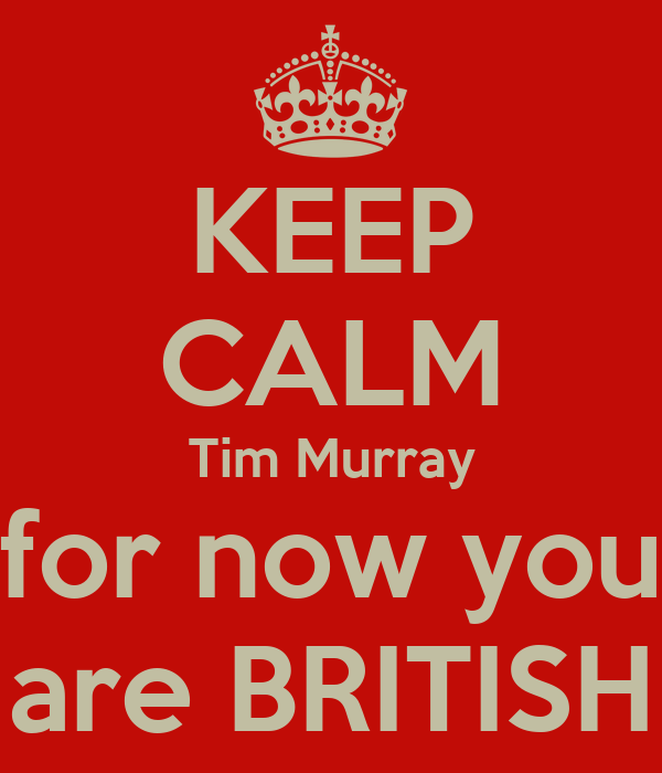 KEEP CALM Tim Murray for now you are BRITISH