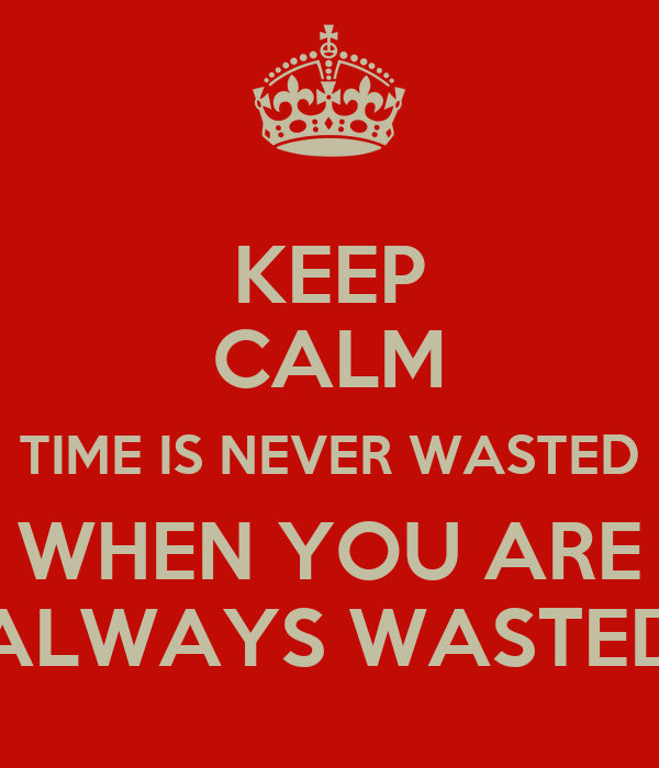 KEEP CALM TIME IS NEVER WASTED WHEN YOU ARE ALWAYS WASTED
