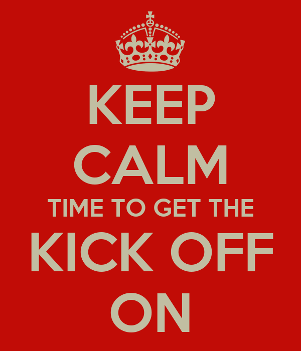 KEEP CALM TIME TO GET THE KICK OFF ON