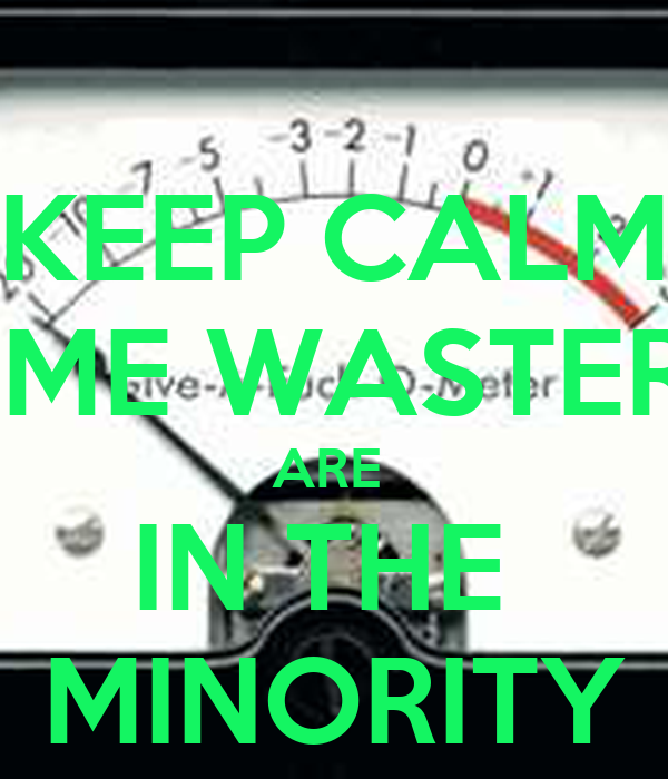 KEEP CALM TIME WASTERS ARE  IN THE  MINORITY