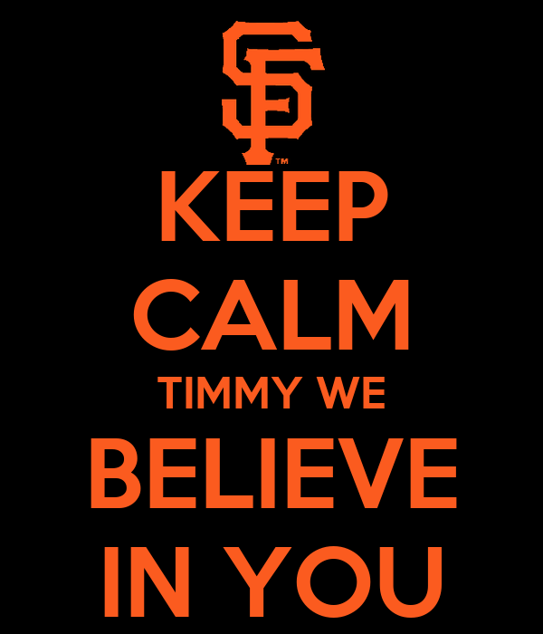 KEEP CALM TIMMY WE BELIEVE IN YOU