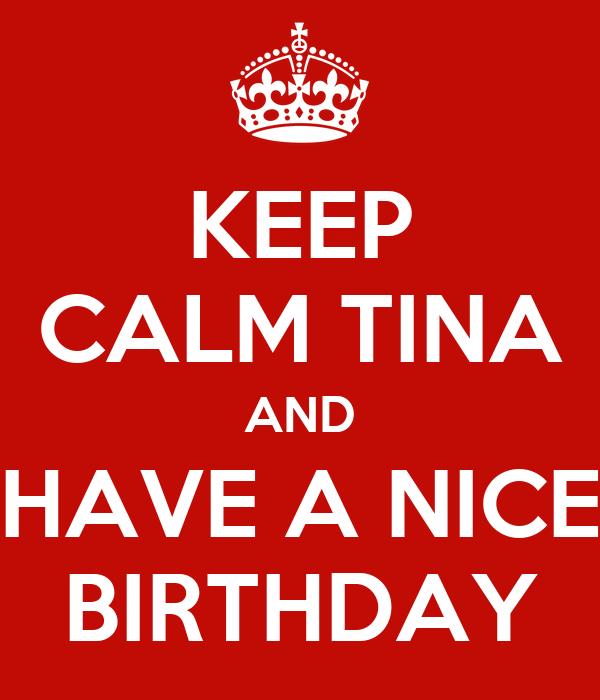 KEEP CALM TINA AND HAVE A NICE BIRTHDAY