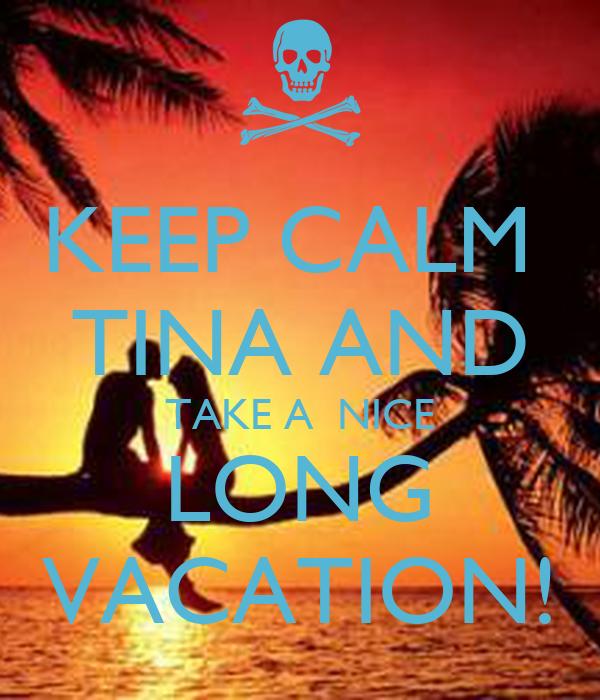 KEEP CALM  TINA AND TAKE A  NICE LONG VACATION!