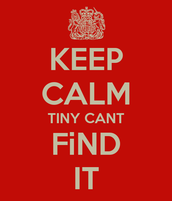 KEEP CALM TINY CANT FiND IT