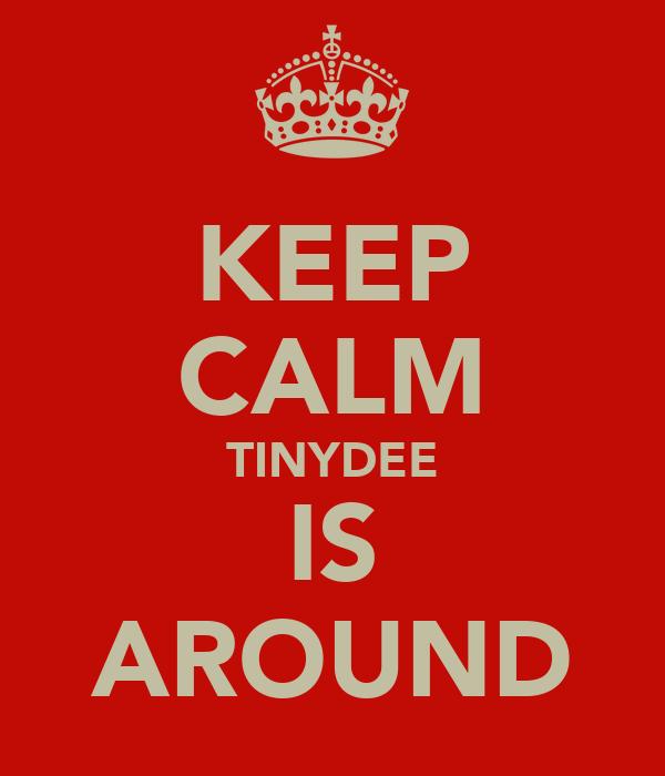 KEEP CALM TINYDEE IS AROUND