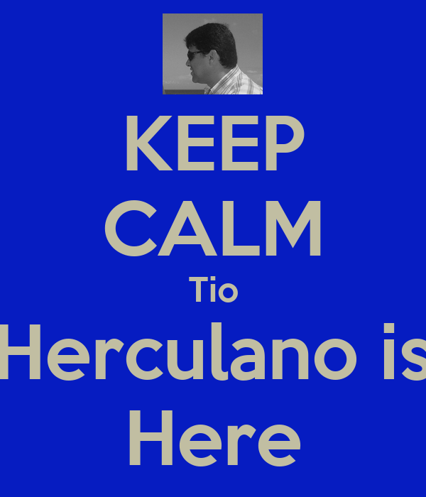 KEEP CALM Tio Herculano is Here