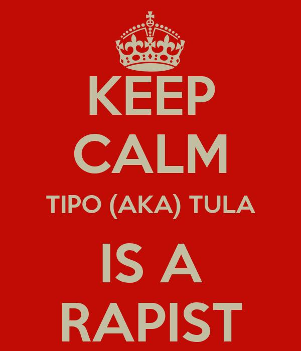 KEEP CALM TIPO (AKA) TULA IS A RAPIST