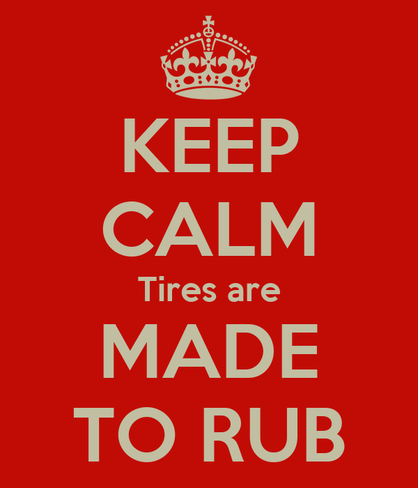 KEEP CALM Tires are MADE TO RUB