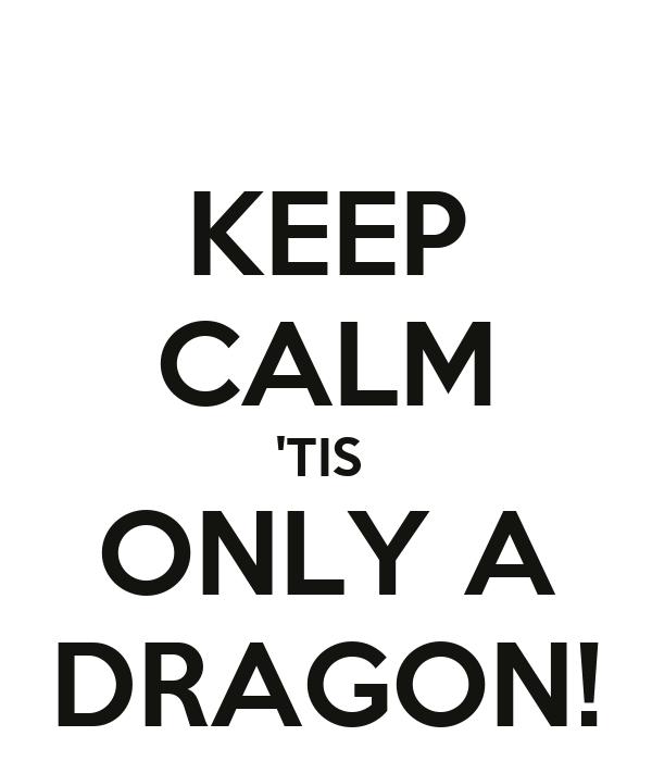 KEEP CALM 'TIS  ONLY A DRAGON!