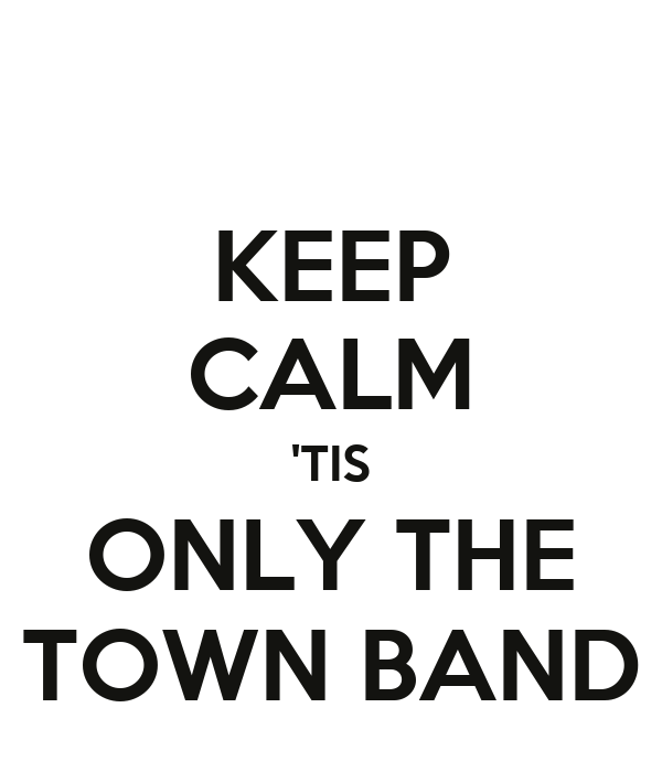 KEEP CALM 'TIS ONLY THE TOWN BAND