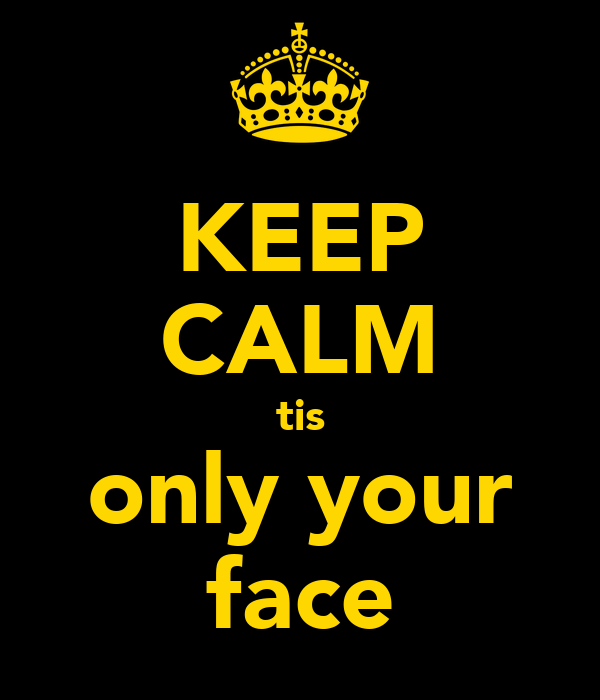 KEEP CALM tis only your face