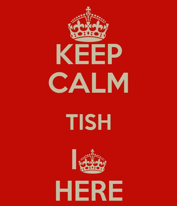 KEEP CALM TISH I§ HERE