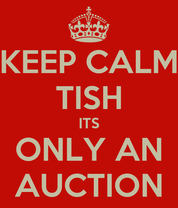 KEEP CALM TISH ITS ONLY AN AUCTION