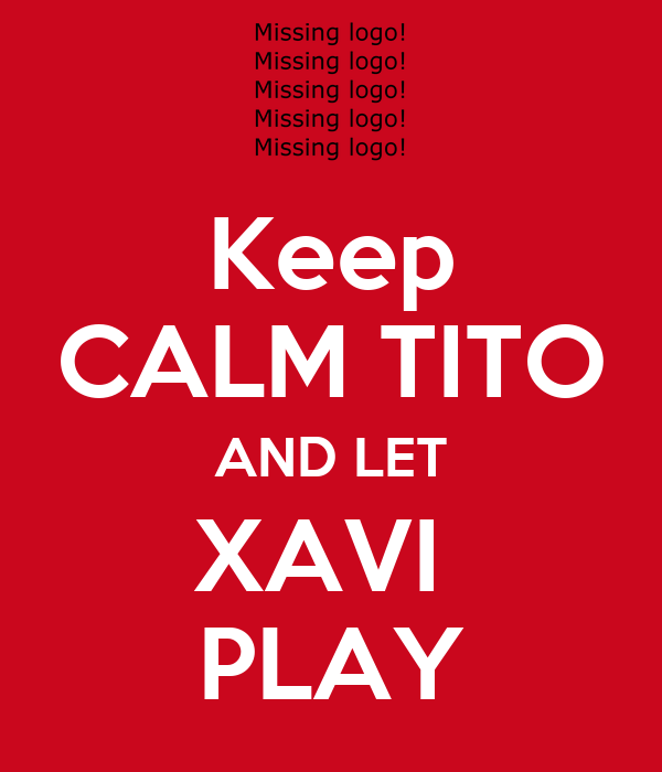 Keep CALM TITO AND LET XAVI  PLAY