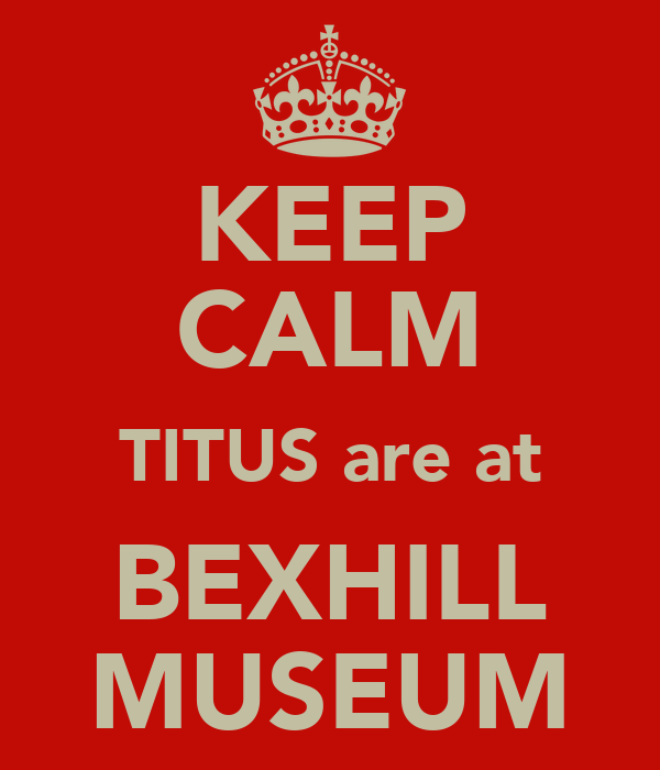 KEEP CALM TITUS are at BEXHILL MUSEUM