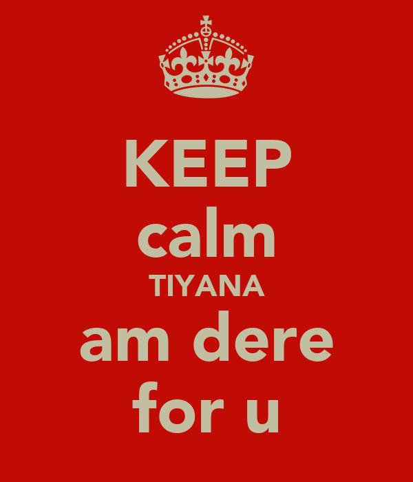 KEEP calm TIYANA am dere for u