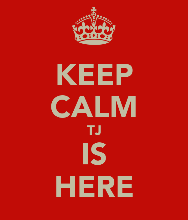 KEEP CALM TJ IS HERE