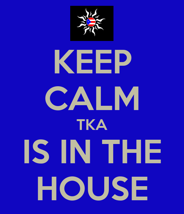 KEEP CALM TKA IS IN THE HOUSE