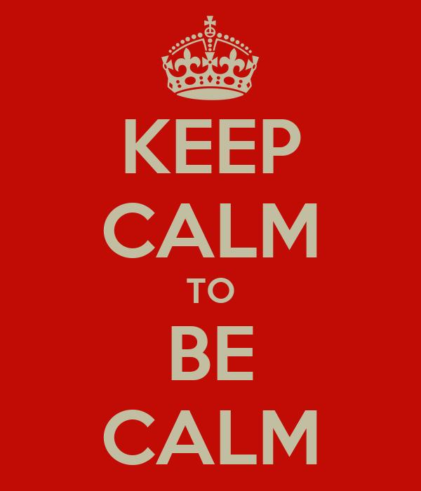 KEEP CALM TO BE CALM