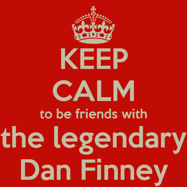 KEEP CALM to be friends with the legendary Dan Finney