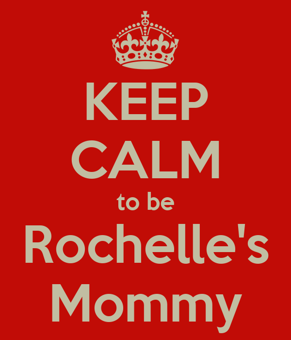 KEEP CALM to be Rochelle's Mommy