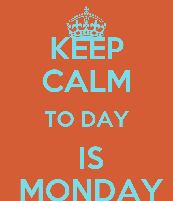 KEEP CALM TO DAY  IS  MONDAY