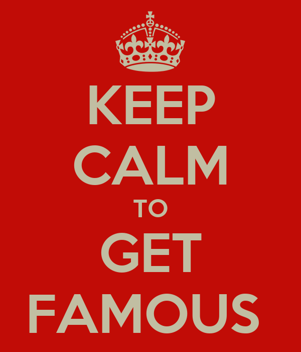 KEEP CALM TO GET FAMOUS