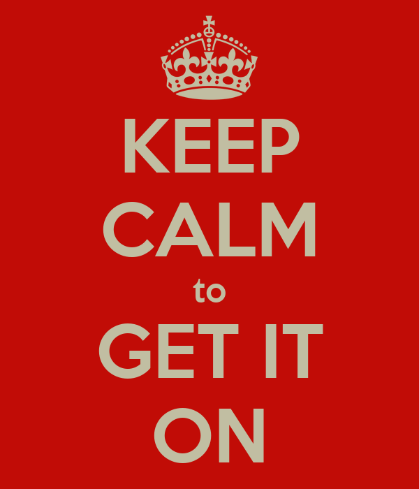 KEEP CALM to GET IT ON