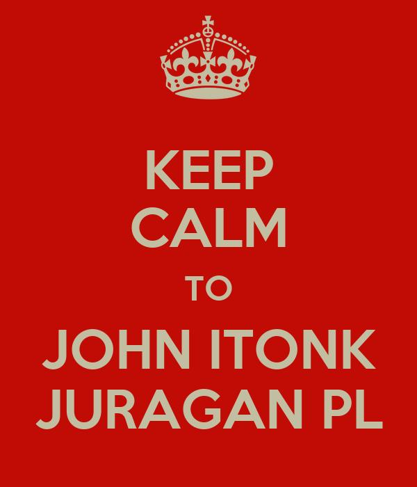 KEEP CALM TO JOHN ITONK JURAGAN PL