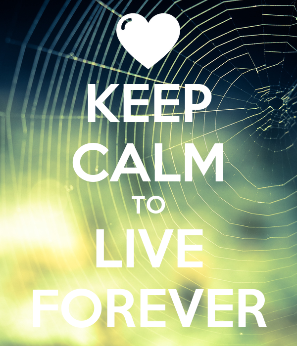 KEEP CALM TO LIVE FOREVER