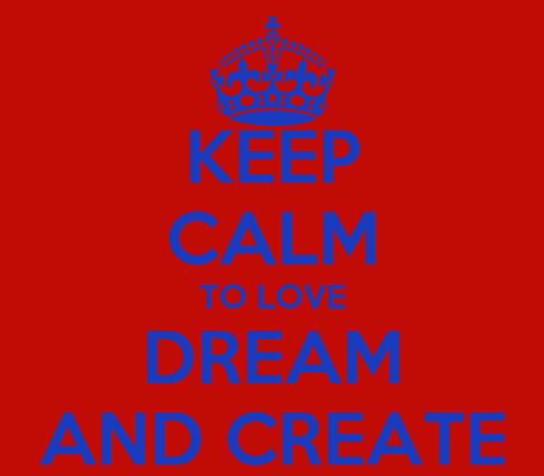 KEEP CALM TO LOVE DREAM AND CREATE