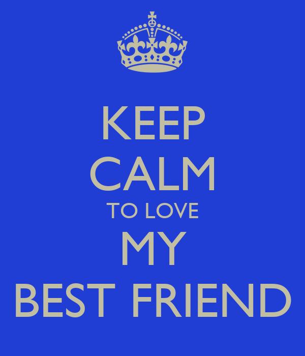 KEEP CALM TO LOVE MY BEST FRIEND