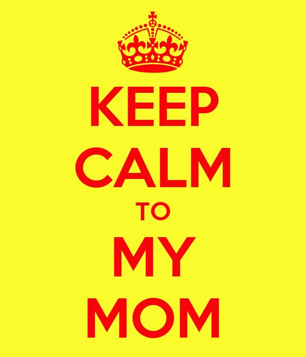 KEEP CALM TO MY MOM