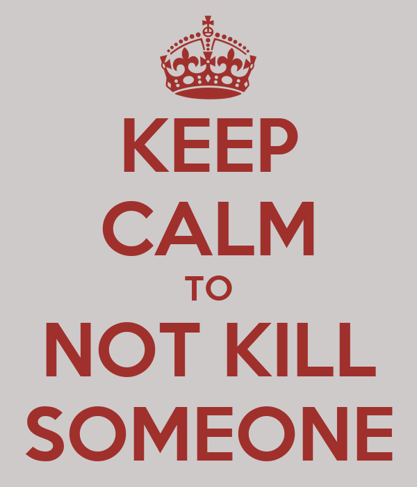 KEEP CALM TO NOT KILL SOMEONE