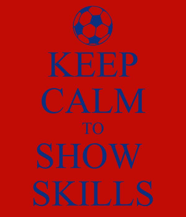 KEEP CALM TO SHOW  SKILLS