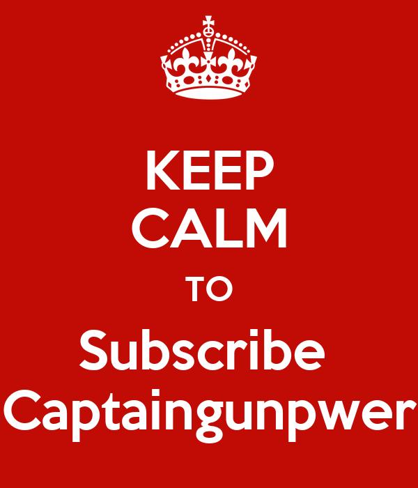 KEEP CALM TO Subscribe  Captaingunpwer