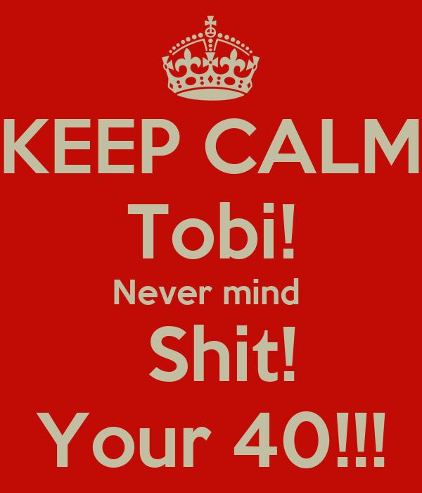 KEEP CALM Tobi! Never mind   Shit! Your 40!!!