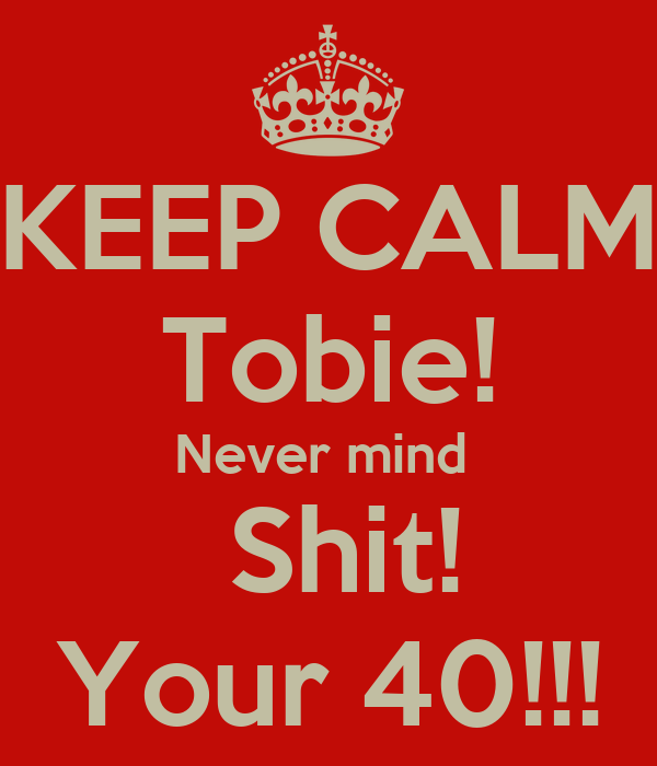 KEEP CALM Tobie! Never mind   Shit! Your 40!!!
