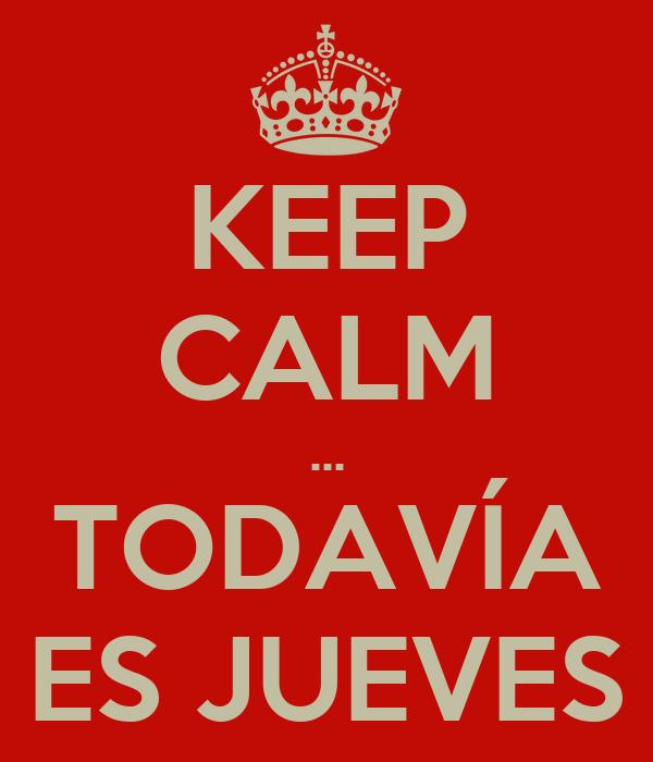 KEEP CALM ... TODAVÍA ES JUEVES