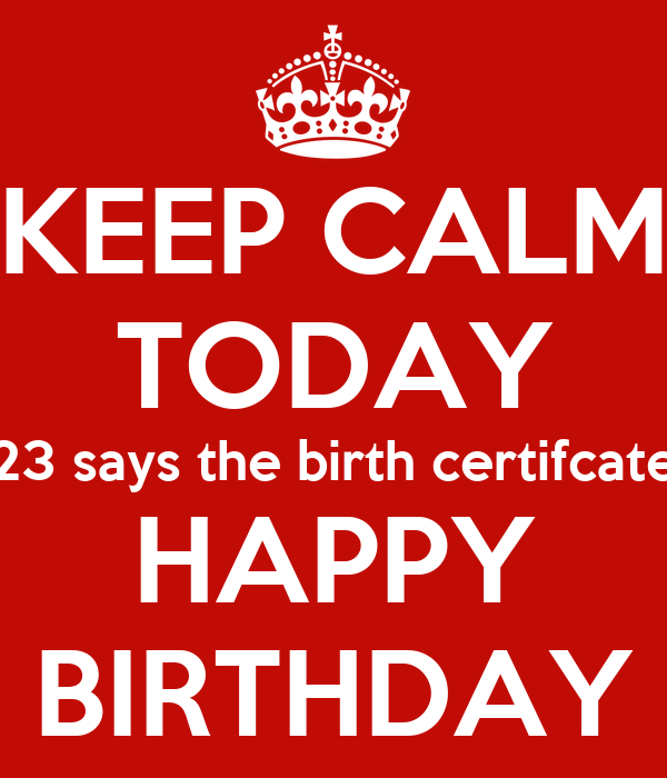 KEEP CALM TODAY 23 says the birth certifcate HAPPY BIRTHDAY
