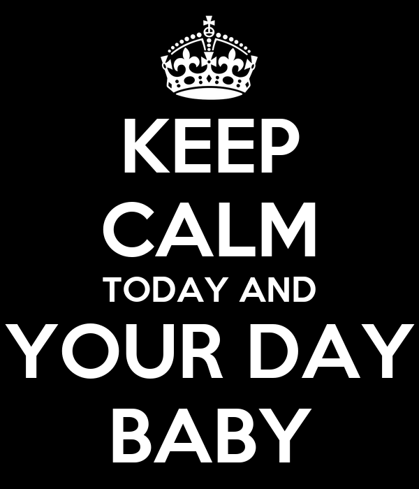 KEEP CALM TODAY AND YOUR DAY BABY
