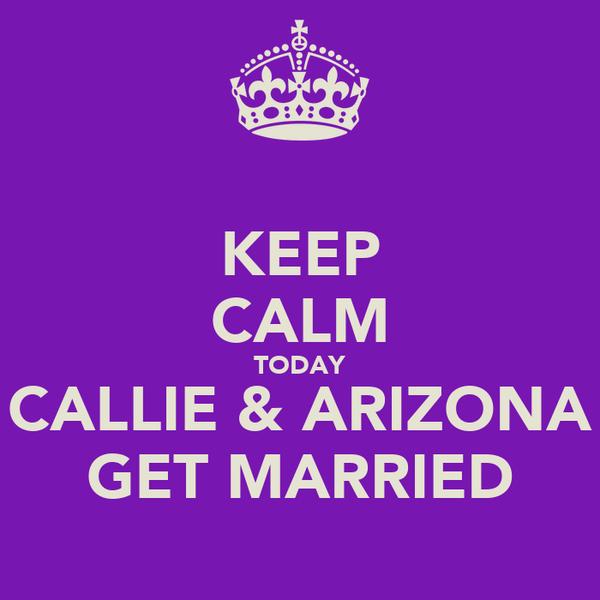 KEEP CALM TODAY CALLIE & ARIZONA GET MARRIED