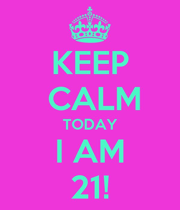 KEEP  CALM TODAY I AM 21!