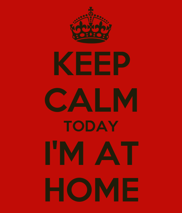 KEEP CALM TODAY I'M AT HOME