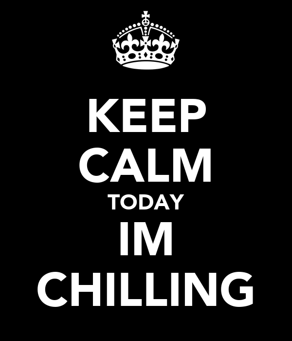 KEEP CALM TODAY IM CHILLING