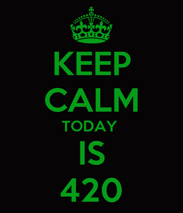 KEEP CALM TODAY  IS 420