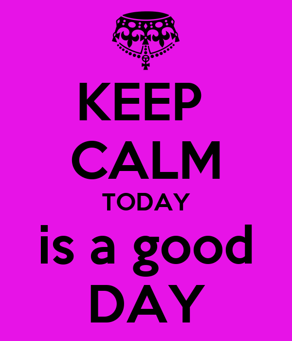 KEEP  CALM TODAY is a good DAY
