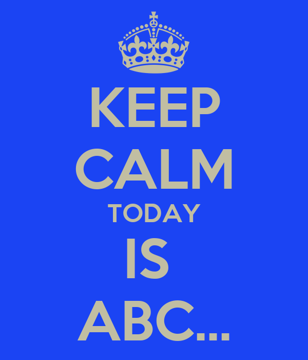 KEEP CALM TODAY IS  ABC...